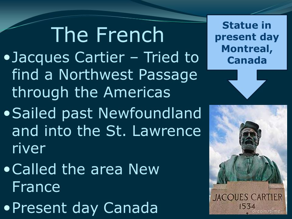 The French Jacques Cartier – Tried to find a Northwest Passage through the Americas Sailed past Newfoundland and into the St. Lawrence river Called th