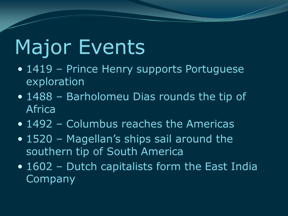 Major Events 1419 – Prince Henry supports Portuguese exploration 1488 – Barholomeu Dias rounds the tip of Africa 1492 – Columbus reaches the Americas 1520 – Magellan's ships sail around the southern tip of South America 1602 – Dutch capitalists form the East India Company
