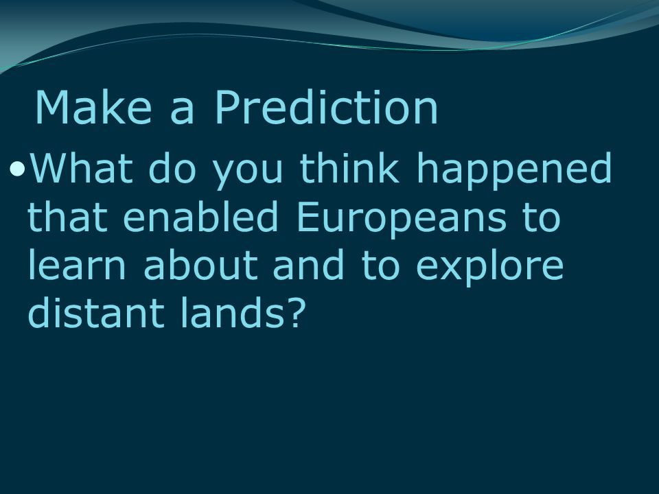 Make a Prediction What do you think happened that enabled Europeans to learn about and to explore distant lands