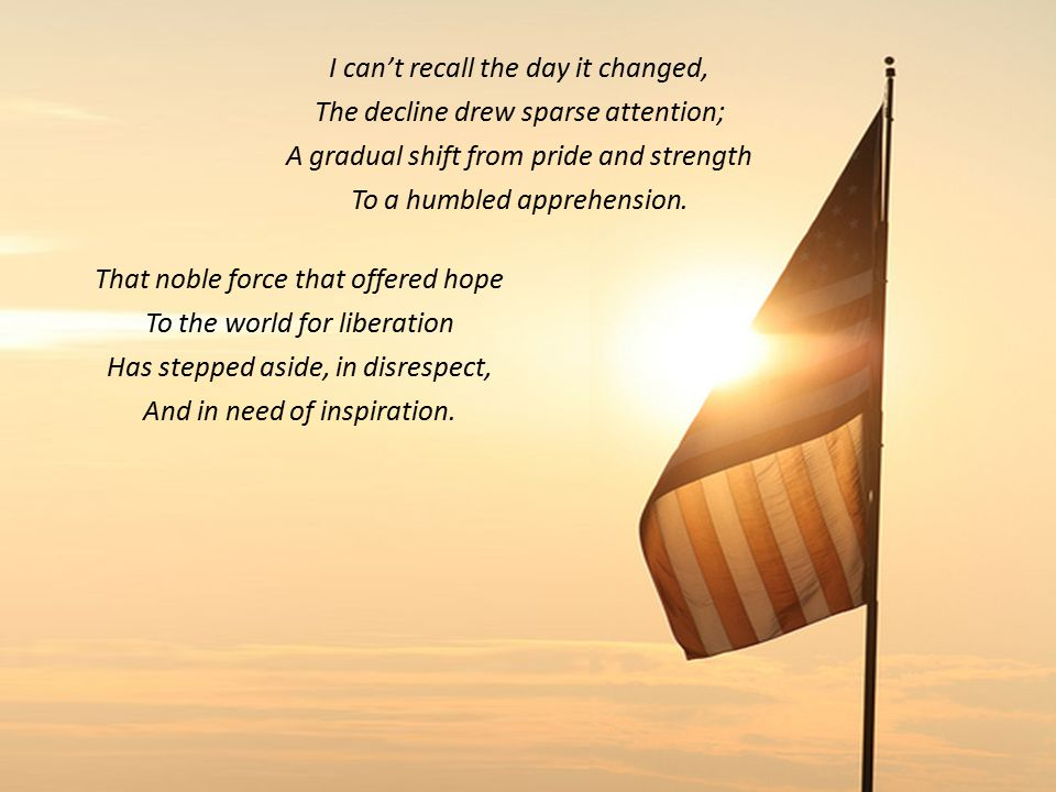 I can't recall the day it changed, The decline drew sparse attention; A gradual shift from pride and strength To a humbled apprehension.