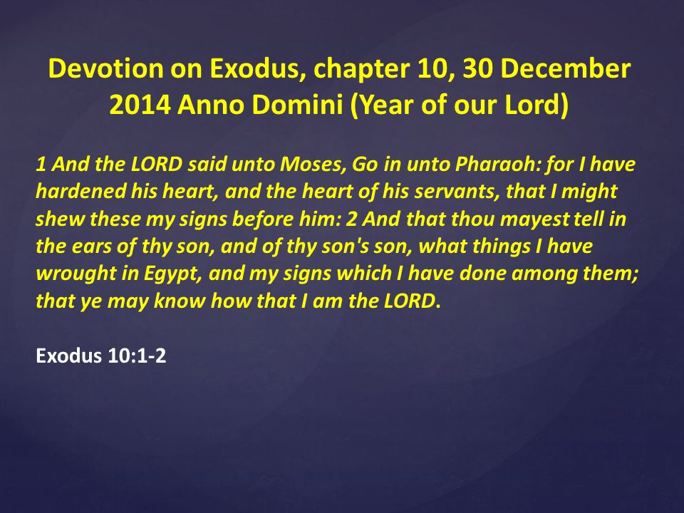 Devotion on Exodus, chapter 10, 30 December 2014 Anno Domini (Year of our Lord) 1 And the LORD said unto Moses, Go in unto Pharaoh: for I have hardened his heart, and the heart of his servants, that I might shew these my signs before him: 2 And that thou mayest tell in the ears of thy son, and of thy son s son, what things I have wrought in Egypt, and my signs which I have done among them; that ye may know how that I am the LORD.