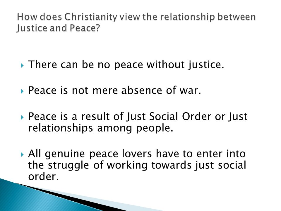  There can be no peace without justice.  Peace is not mere absence of war.  Peace is a result of Just Social Order or Just relationships among peop