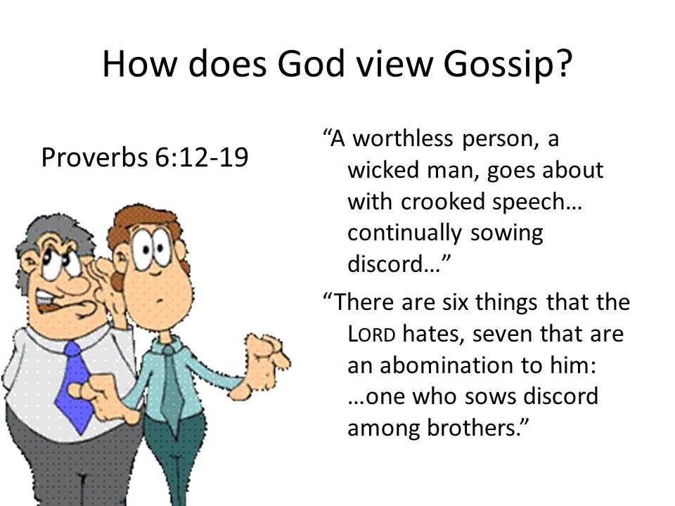 "How does God view Gossip? ""A worthless person, a wicked man, goes about with crooked speech… continually sowing discord…"" ""There are six things that t"