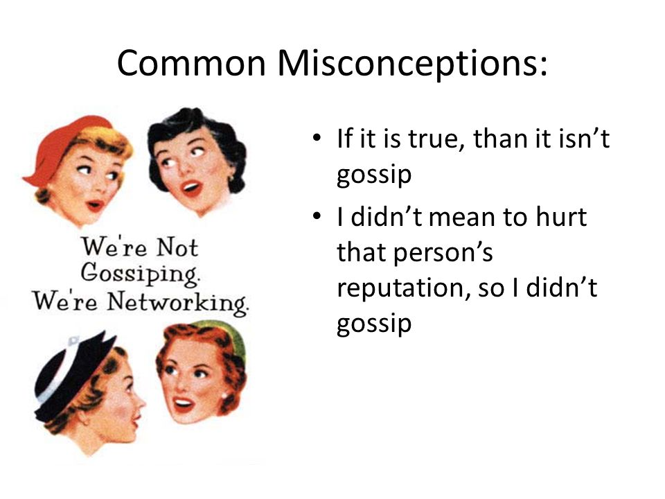 Common Misconceptions: If it is true, than it isn't gossip I didn't mean to hurt that person's reputation, so I didn't gossip