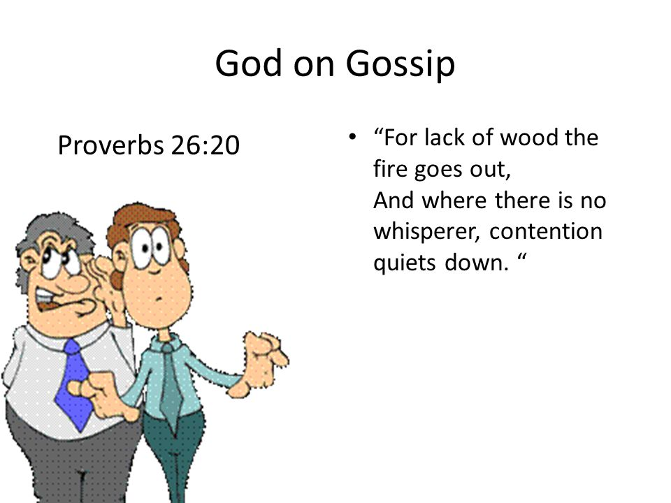 God on Gossip For lack of wood the fire goes out, And where there is no whisperer, contention quiets down.