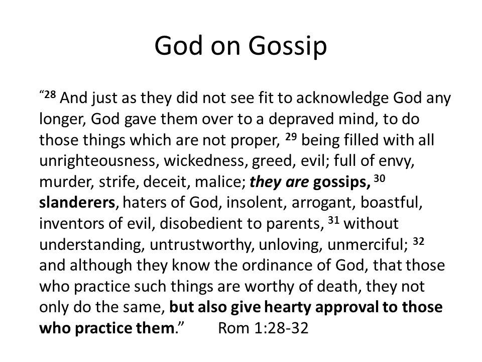God on Gossip 28 And just as they did not see fit to acknowledge God any longer, God gave them over to a depraved mind, to do those things which are not proper, 29 being filled with all unrighteousness, wickedness, greed, evil; full of envy, murder, strife, deceit, malice; they are gossips, 30 slanderers, haters of God, insolent, arrogant, boastful, inventors of evil, disobedient to parents, 31 without understanding, untrustworthy, unloving, unmerciful; 32 and although they know the ordinance of God, that those who practice such things are worthy of death, they not only do the same, but also give hearty approval to those who practice them. Rom 1:28-32