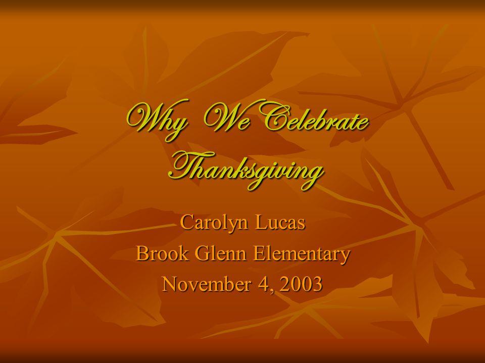 Why We Celebrate Thanksgiving Carolyn Lucas Brook Glenn Elementary November 4, 2003