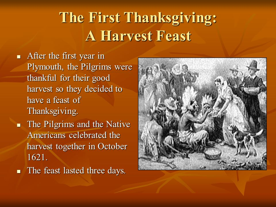 The First Thanksgiving: A Harvest Feast After the first year in Plymouth, the Pilgrims were thankful for their good harvest so they decided to have a