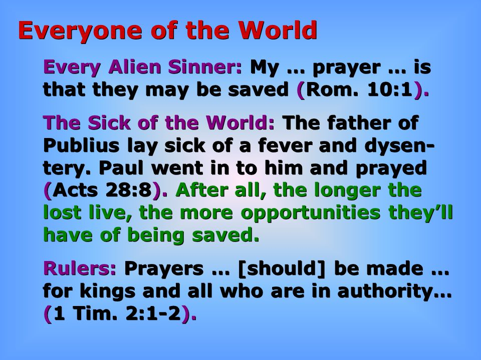 Everyone of the World Every Alien Sinner: My … prayer … is that they may be saved (Rom. 10:1). The Sick of the World: The father of Publius lay sick o