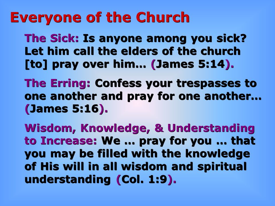 Everyone of the Church The Sick: Is anyone among you sick? Let him call the elders of the church [to] pray over him… (James 5:14). The Erring: Confess