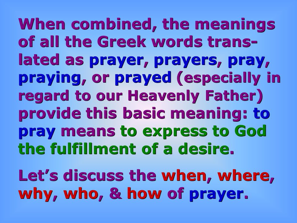 When combined, the meanings of all the Greek words trans- lated as prayer, prayers, pray, praying, or prayed ( especially in regard to our Heavenly Fa