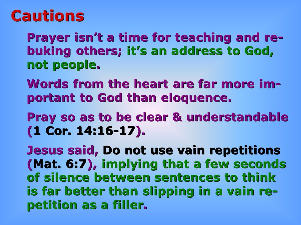 Cautions Prayer isn't a time for teaching and re- buking others; it's an address to God, not people. Words from the heart are far more im- portant to