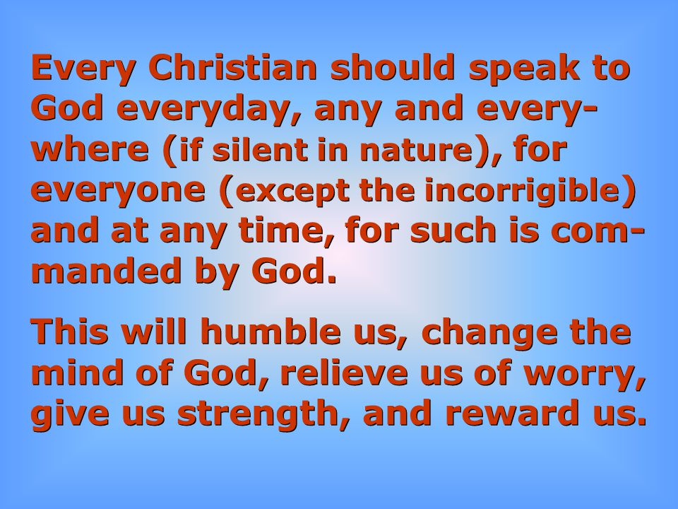 Every Christian should speak to God everyday, any and every- where ( if silent in nature ), for everyone ( except the incorrigible ) and at any time,
