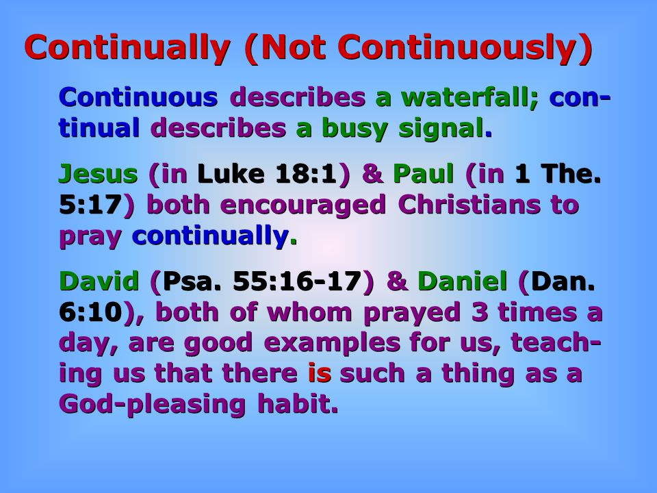 Continually (Not Continuously) Continuous describes a waterfall; con- tinual describes a busy signal. Jesus (in Luke 18:1) & Paul (in 1 The. 5:17) bot