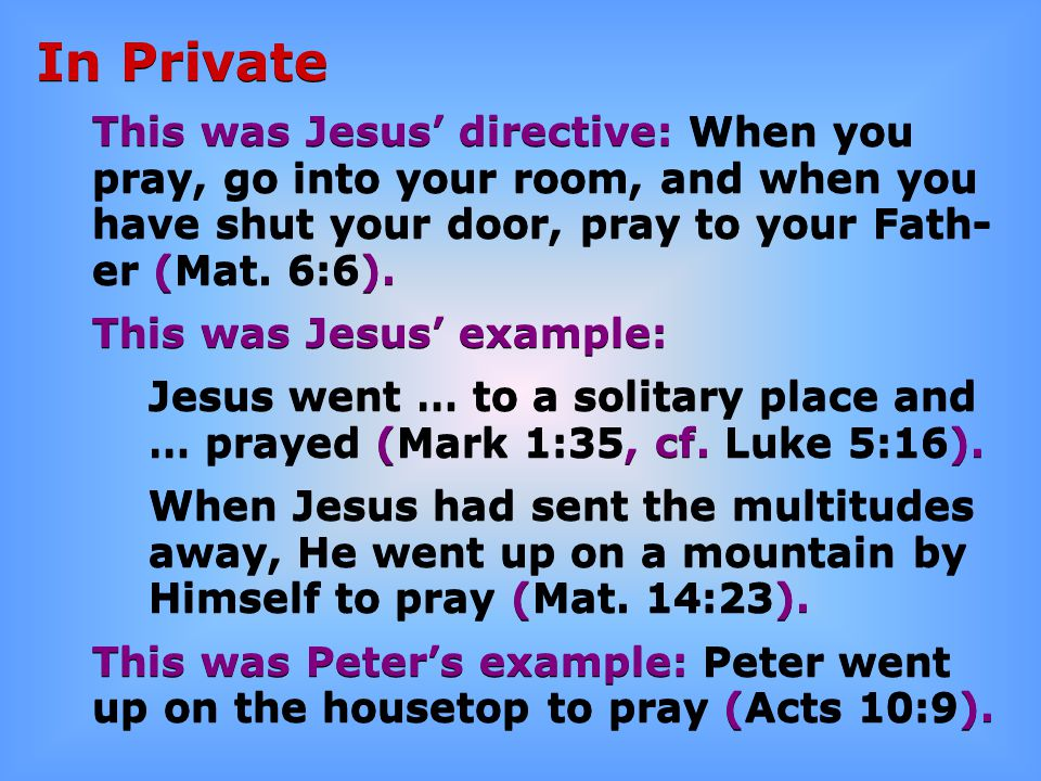 In Private This was Jesus' directive: When you pray, go into your room, and when you have shut your door, pray to your Fath- er (Mat. 6:6). This was J
