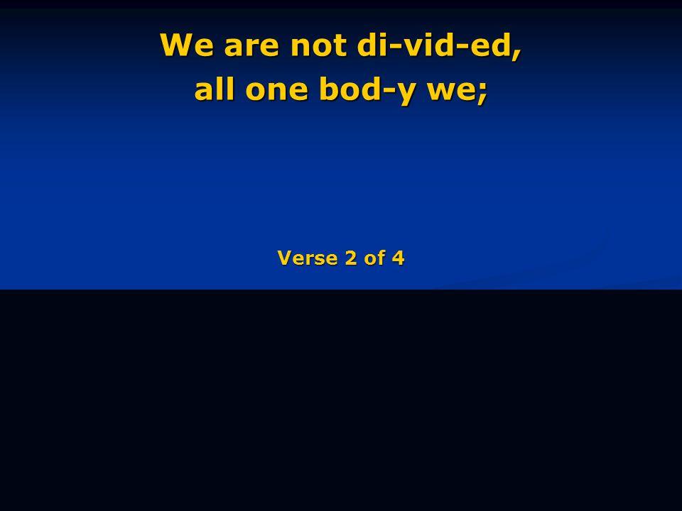 We are not di-vid-ed, all one bod-y we; Verse 2 of 4