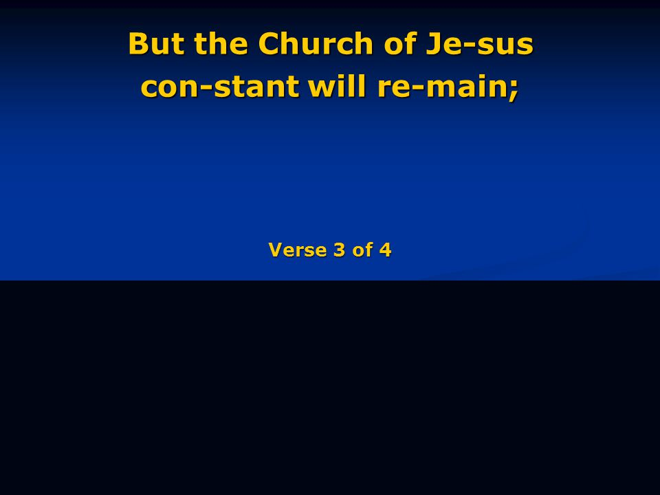 But the Church of Je-sus con-stant will re-main; Verse 3 of 4