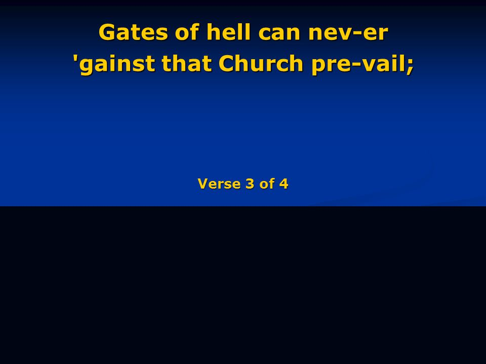 Gates of hell can nev-er gainst that Church pre-vail; Verse 3 of 4