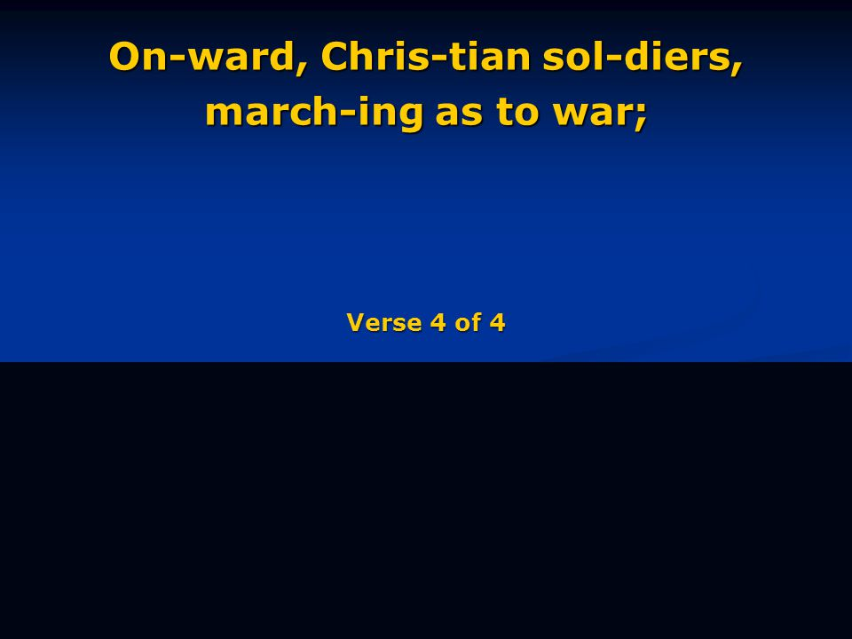 On-ward, Chris-tian sol-diers, march-ing as to war; Verse 4 of 4
