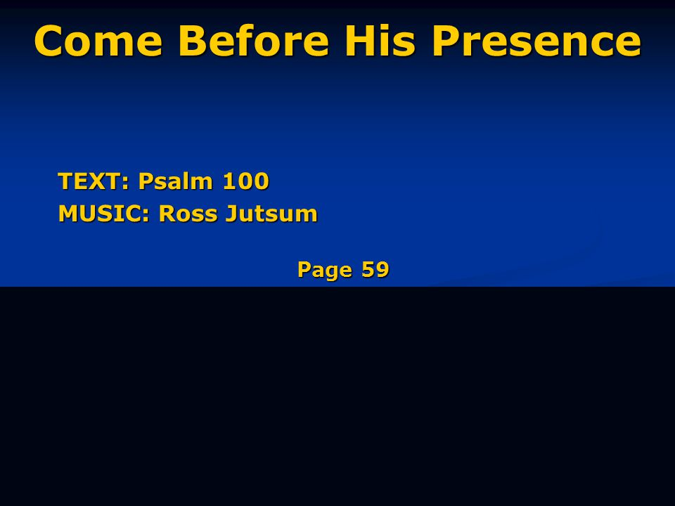 Come Before His Presence TEXT: Psalm 100 MUSIC: Ross Jutsum Page 59