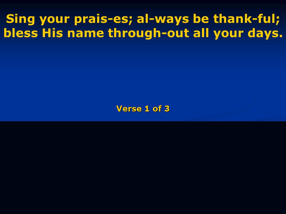 Sing your prais-es; al-ways be thank-ful; bless His name through-out all your days. Verse 1 of 3