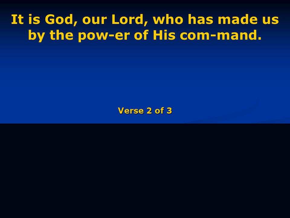 It is God, our Lord, who has made us by the pow-er of His com-mand. Verse 2 of 3