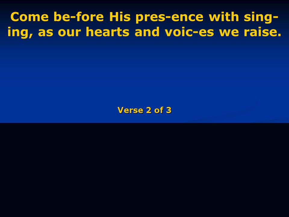 Come be-fore His pres-ence with sing- ing, as our hearts and voic-es we raise. Verse 2 of 3