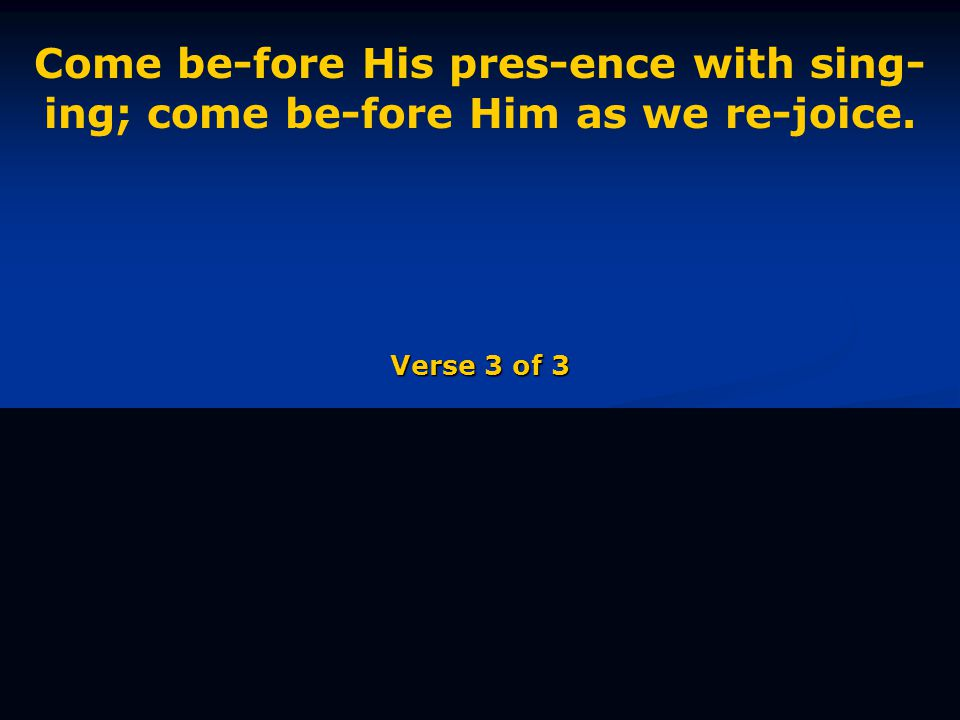 Come be-fore His pres-ence with sing- ing; come be-fore Him as we re-joice. Verse 3 of 3