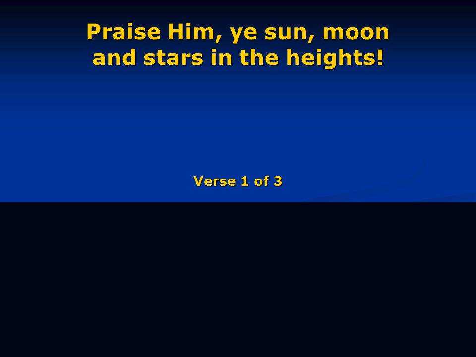 Praise Him, ye sun, moon and stars in the heights! Verse 1 of 3