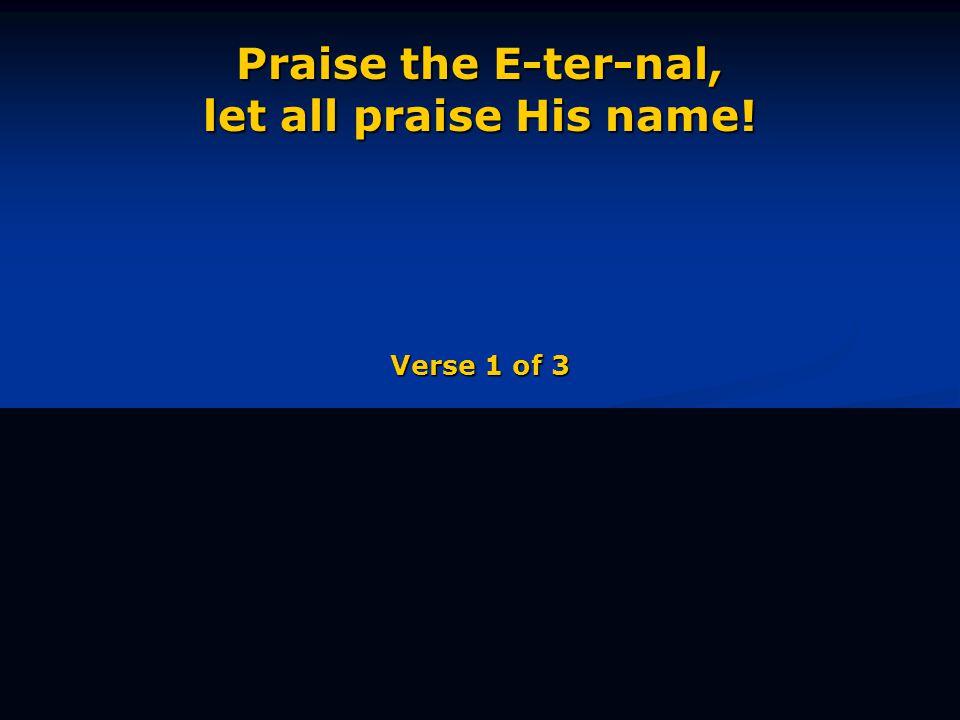 Praise the E-ter-nal, let all praise His name! Verse 1 of 3