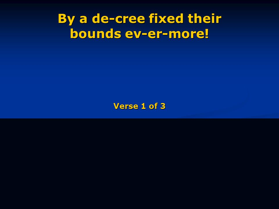 By a de-cree fixed their bounds ev-er-more! Verse 1 of 3