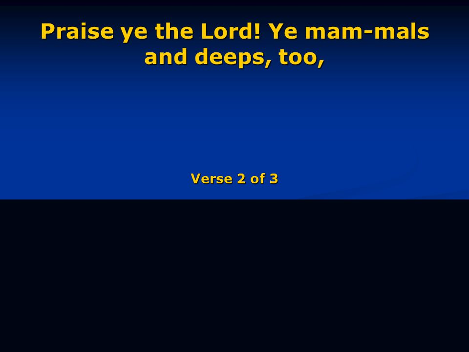Praise ye the Lord! Ye mam-mals and deeps, too, Verse 2 of 3