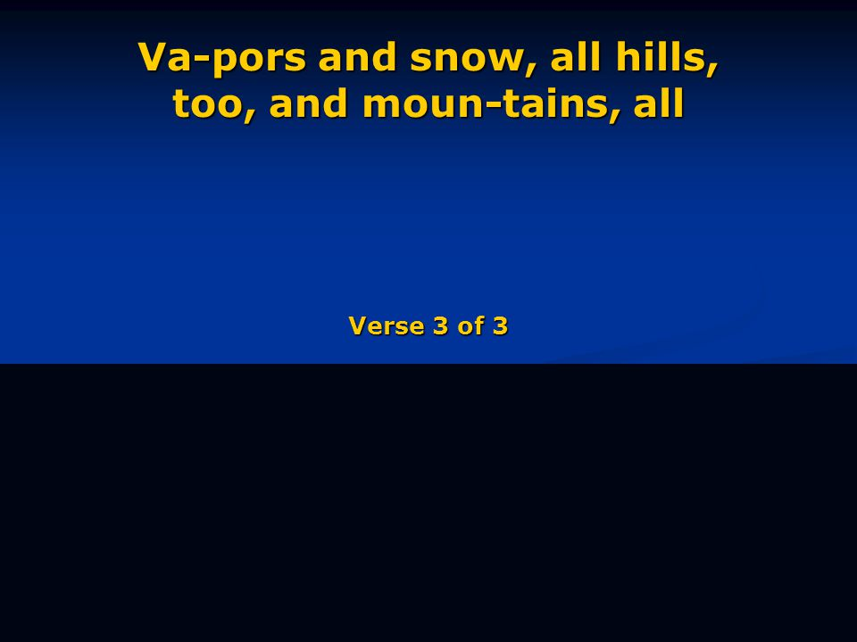 Va-pors and snow, all hills, too, and moun-tains, all Verse 3 of 3