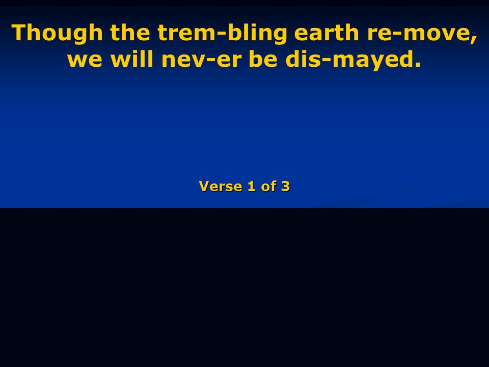 Though the trem-bling earth re-move, we will nev-er be dis-mayed. Verse 1 of 3