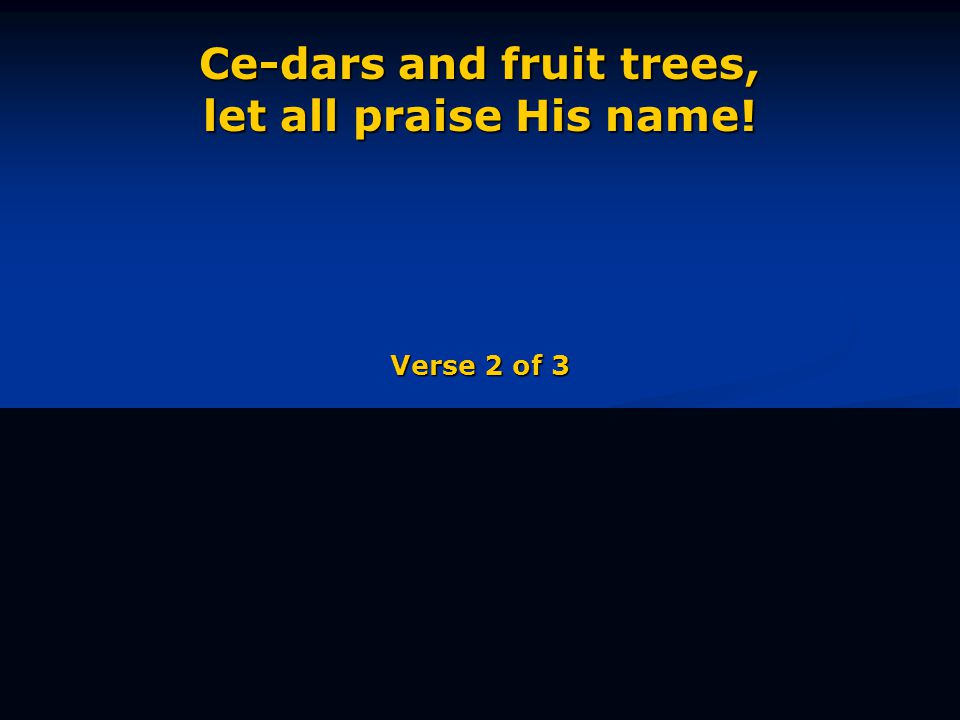 Ce-dars and fruit trees, let all praise His name! Verse 2 of 3