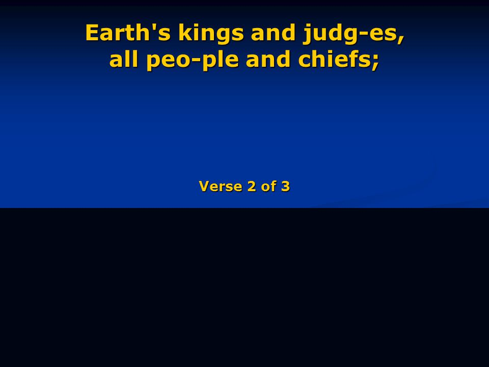 Earth s kings and judg-es, all peo-ple and chiefs; Verse 2 of 3