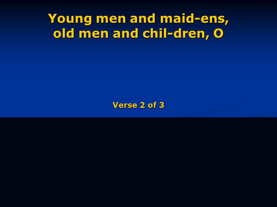 Young men and maid-ens, old men and chil-dren, O Verse 2 of 3