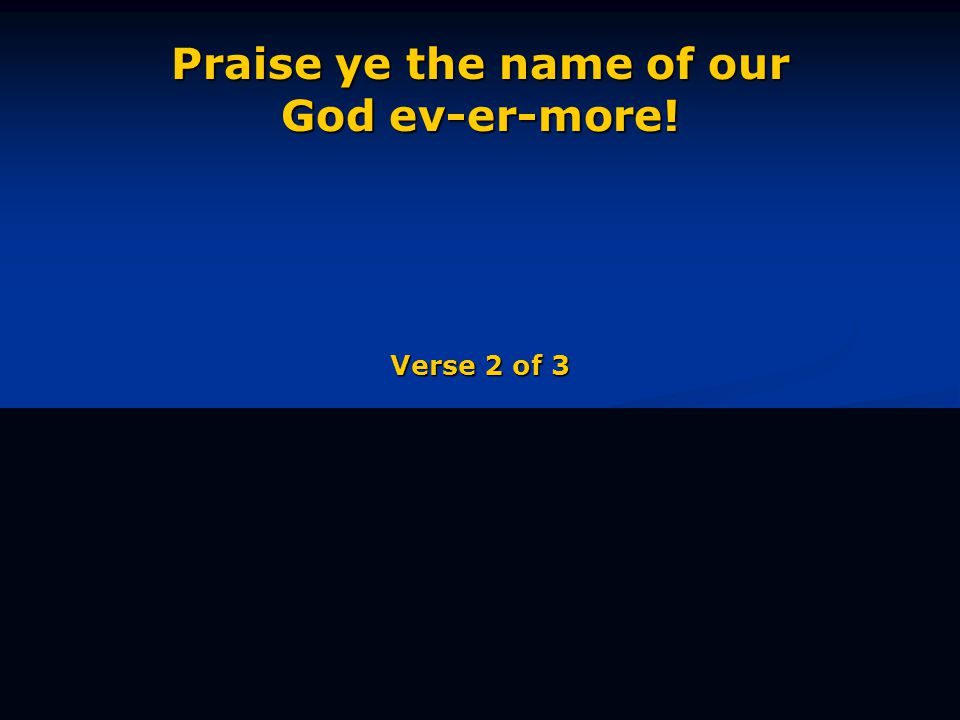 Praise ye the name of our God ev-er-more! Verse 2 of 3