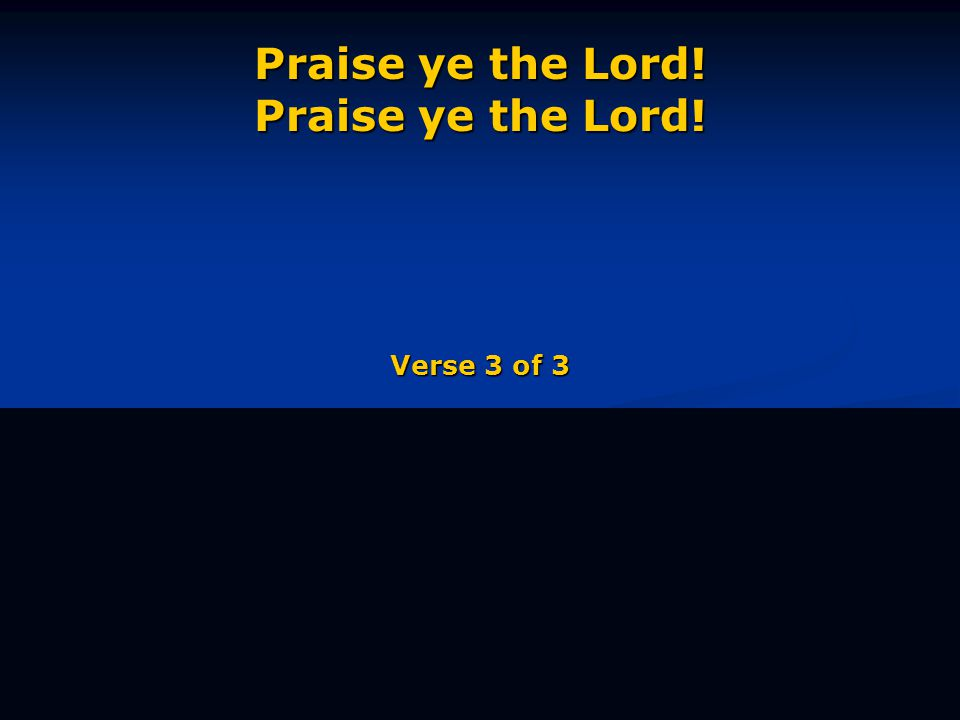 Praise ye the Lord! Praise ye the Lord! Verse 3 of 3