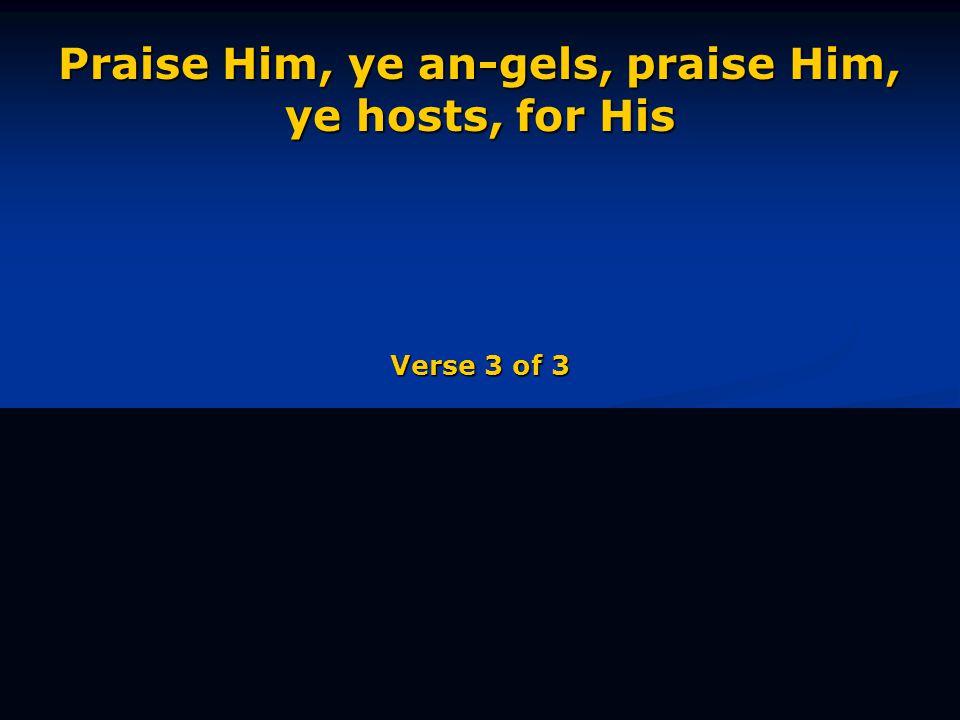 Praise Him, ye an-gels, praise Him, ye hosts, for His Verse 3 of 3
