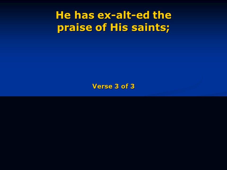 He has ex-alt-ed the praise of His saints; Verse 3 of 3