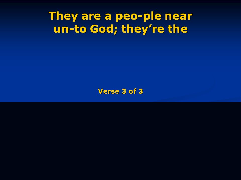 They are a peo-ple near un-to God; they're the Verse 3 of 3