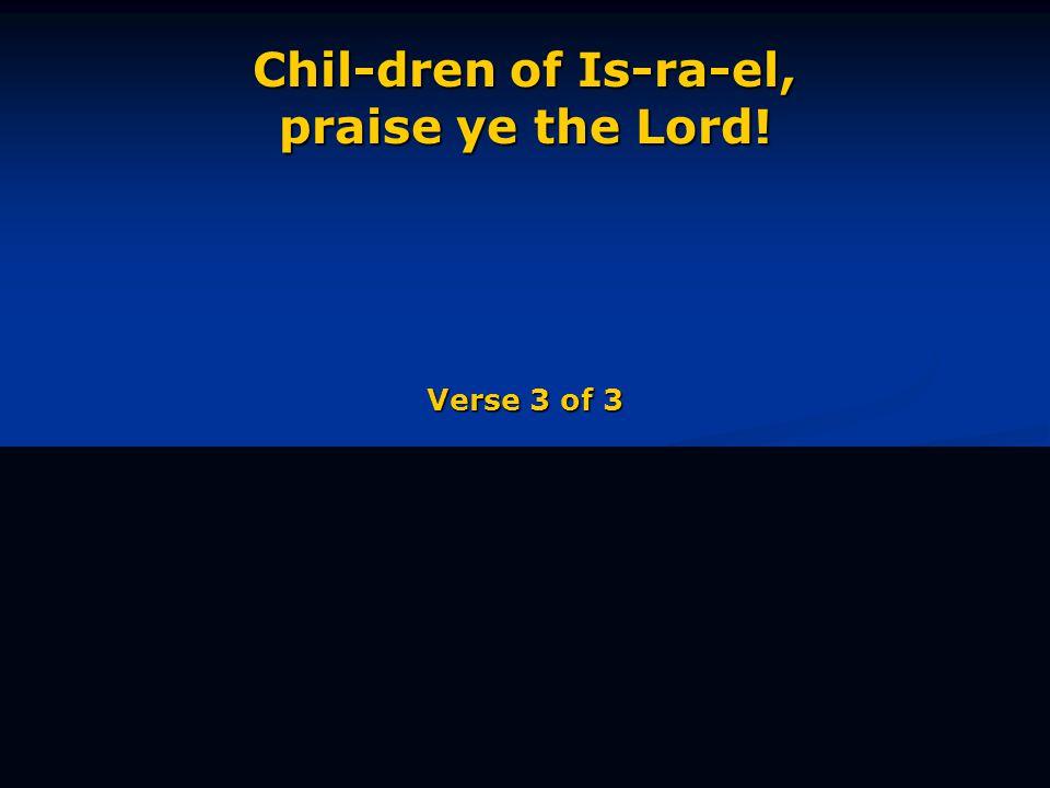 Chil-dren of Is-ra-el, praise ye the Lord! Verse 3 of 3