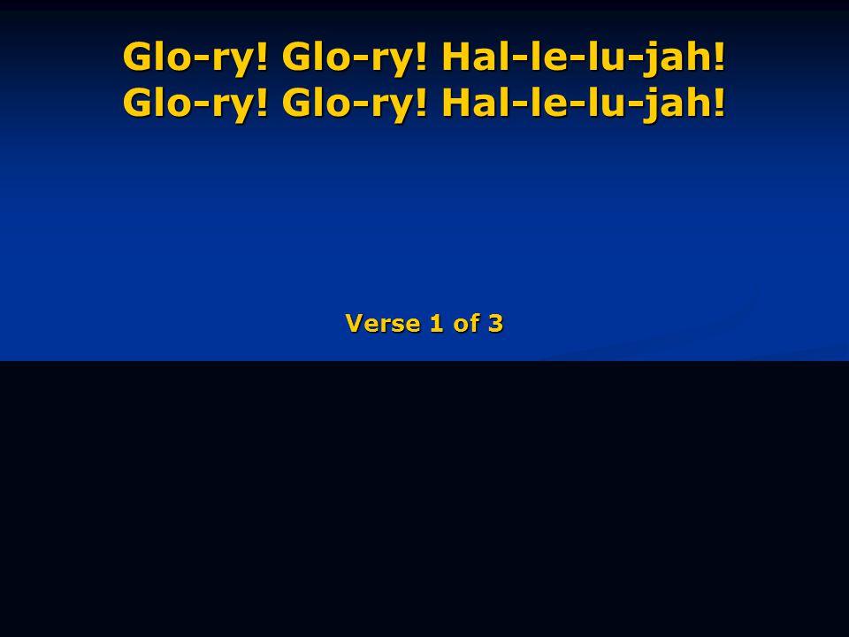 Glo-ry! Glo-ry! Hal-le-lu-jah! Glo-ry! Glo-ry! Hal-le-lu-jah! Verse 1 of 3