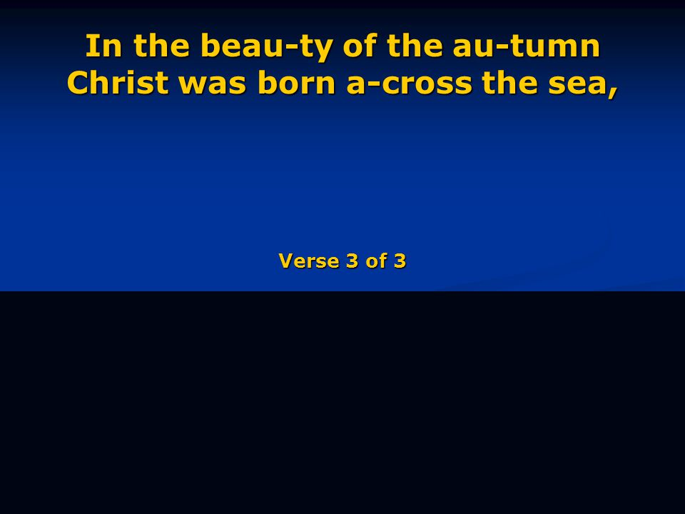 In the beau-ty of the au-tumn Christ was born a-cross the sea, Verse 3 of 3