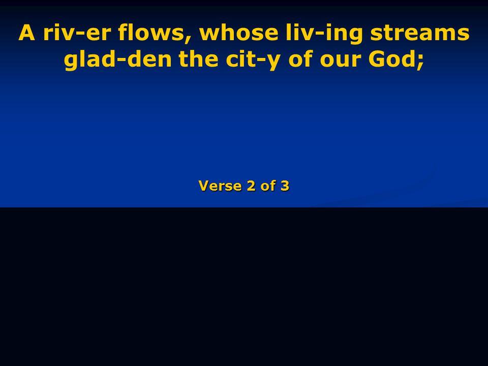 A riv-er flows, whose liv-ing streams glad-den the cit-y of our God; Verse 2 of 3
