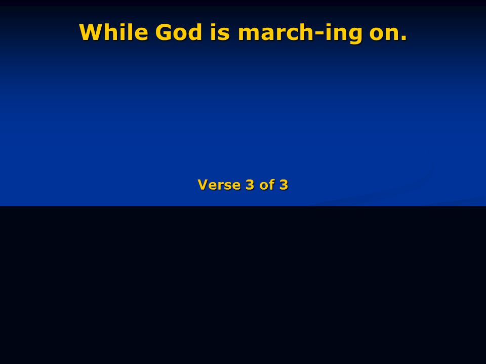 While God is march-ing on. Verse 3 of 3