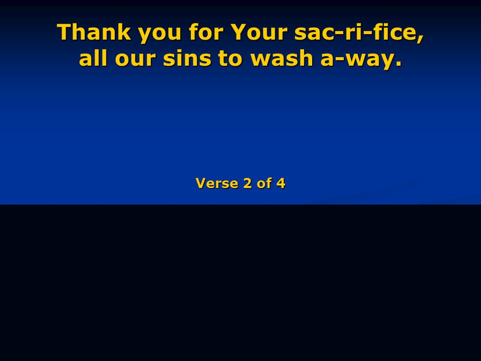 Thank you for Your sac-ri-fice, all our sins to wash a-way. Verse 2 of 4