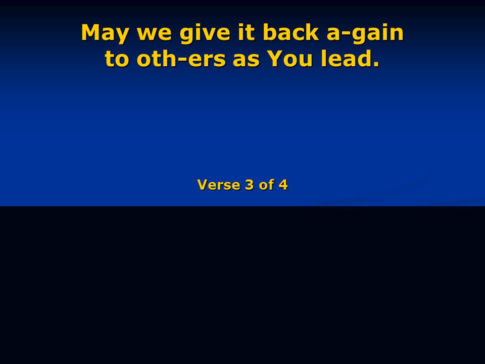 May we give it back a-gain to oth-ers as You lead. Verse 3 of 4