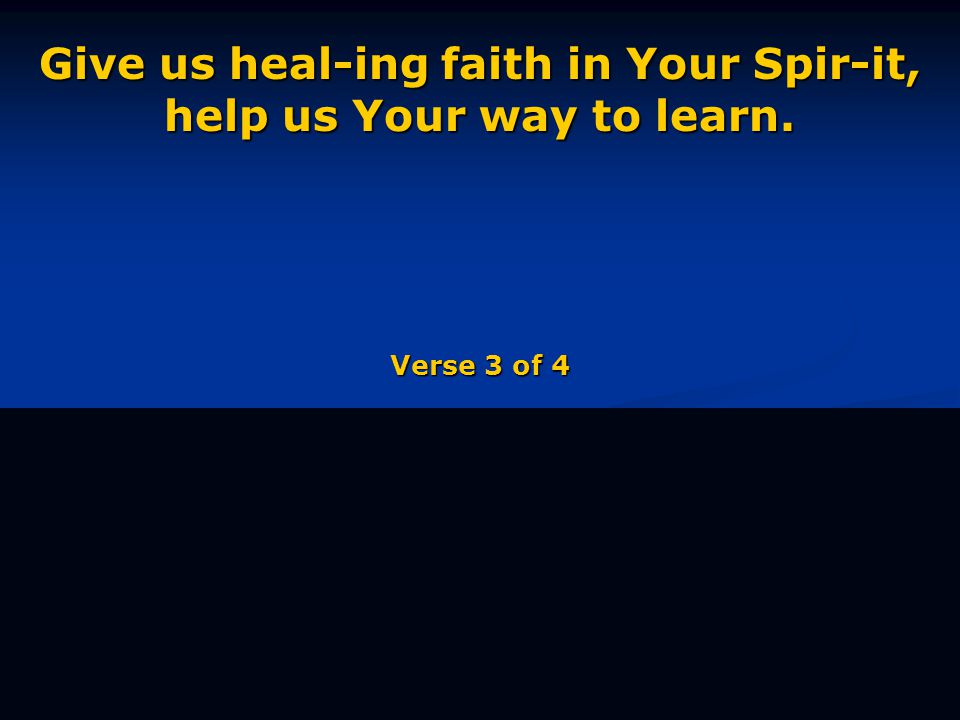 Give us heal-ing faith in Your Spir-it, help us Your way to learn. Verse 3 of 4